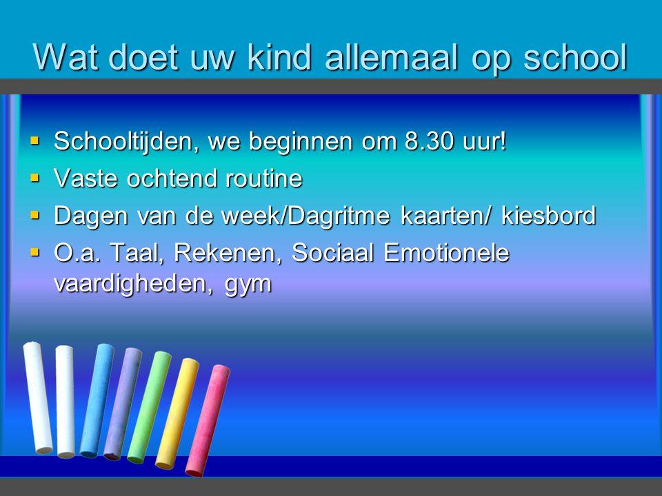 Wat doet uw kind allemaal op school  Schooltijden, we beginnen om 8.30 uur!  Vaste ochtend routine  Dagen van de week/Dagritme kaarten/ kiesbord 