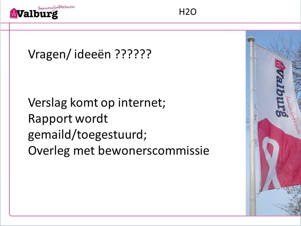 H2O Vragen/ ideeën ?????? Verslag komt op internet; Rapport wordt gemaild/toegestuurd; Overleg met bewonerscommissie