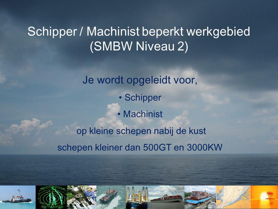 Schipper / Machinist beperkt werkgebied (SMBW Niveau 2) Je wordt opgeleidt voor, • Schipper • Machinist op kleine schepen nabij de kust schepen kleiner dan 500GT en 3000KW