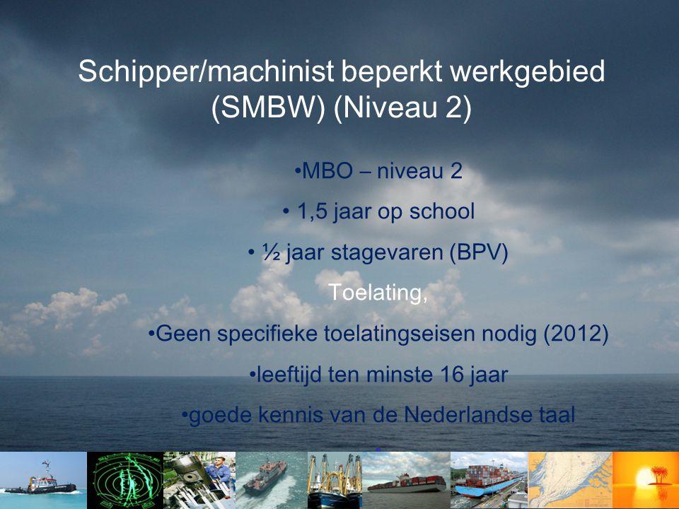 Schipper/machinist beperkt werkgebied (SMBW) (Niveau 2) •MBO – niveau 2 • 1,5 jaar op school • ½ jaar stagevaren (BPV) Toelating, •Geen specifieke toelatingseisen nodig (2012) •leeftijd ten minste 16 jaar •goede kennis van de Nederlandse taal •