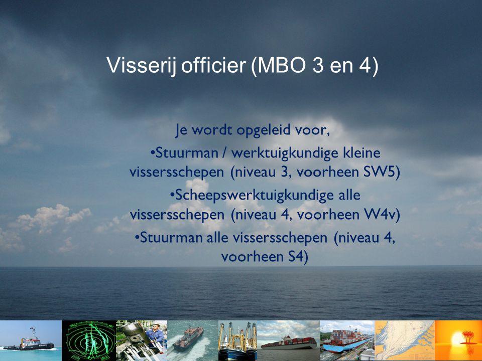 Visserij officier (MBO 3 en 4) Je wordt opgeleid voor, •Stuurman / werktuigkundige kleine vissersschepen (niveau 3, voorheen SW5) •Scheepswerktuigkundige alle vissersschepen (niveau 4, voorheen W4v) •Stuurman alle vissersschepen (niveau 4, voorheen S4)
