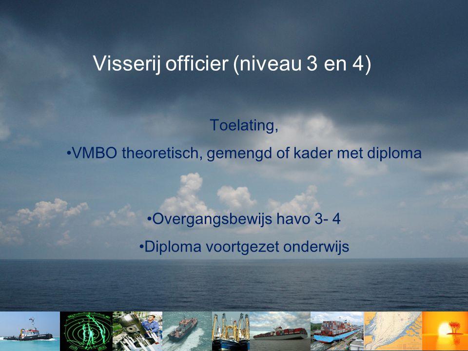 Visserij officier (niveau 3 en 4) Toelating, •VMBO theoretisch, gemengd of kader met diploma •Overgangsbewijs havo 3- 4 •Diploma voortgezet onderwijs