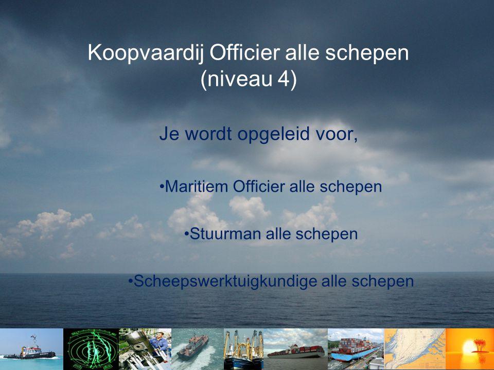 Koopvaardij Officier alle schepen (niveau 4) Je wordt opgeleid voor, •Maritiem Officier alle schepen •Stuurman alle schepen •Scheepswerktuigkundige al