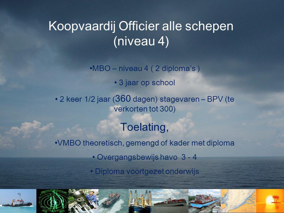 Koopvaardij Officier alle schepen (niveau 4) •MBO – niveau 4 ( 2 diploma's ) • 3 jaar op school • 2 keer 1/2 jaar ( 360 dagen) stagevaren – BPV (te ve
