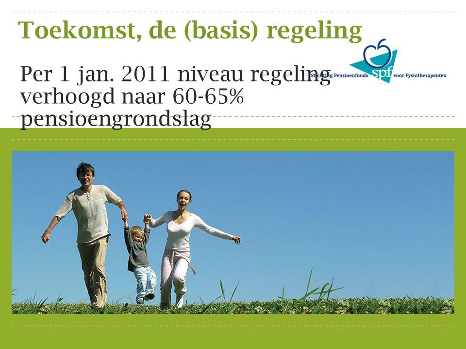 Toekomst, de (basis) regeling Per 1 jan. 2011 niveau regeling verhoogd naar 60-65% pensioengrondslag