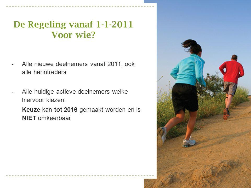 De Regeling vanaf 1-1-2011 Voor wie? -Alle nieuwe deelnemers vanaf 2011, ook alle herintreders -Alle huidige actieve deelnemers welke hiervoor kiezen.