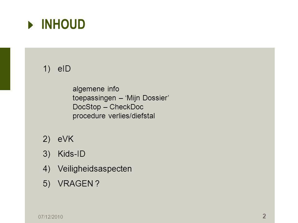 INHOUD 07/12/2010 2 1)eID algemene info toepassingen – 'Mijn Dossier' DocStop – CheckDoc procedure verlies/diefstal 2)eVK 3)Kids-ID 4)Veiligheidsaspec