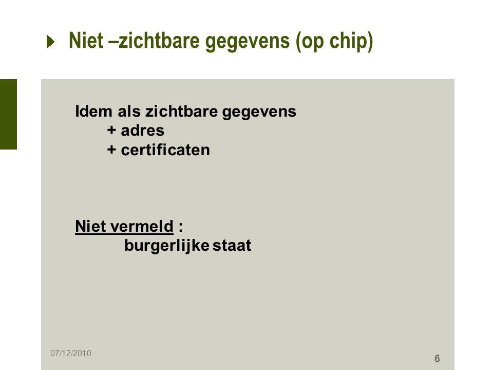 6 Niet –zichtbare gegevens (op chip) Idem als zichtbare gegevens + adres + certificaten Niet vermeld : burgerlijke staat 07/12/2010