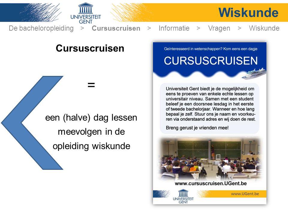 De bacheloropleiding > Cursuscruisen > Informatie > Vragen > Wiskunde Wiskunde = een (halve) dag lessen meevolgen in de opleiding wiskunde Cursuscruis