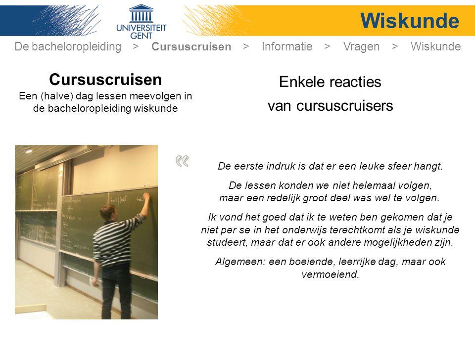 Wiskunde Enkele reacties van cursuscruisers Cursuscruisen Een (halve) dag lessen meevolgen in de bacheloropleiding wiskunde De eerste indruk is dat er een leuke sfeer hangt.