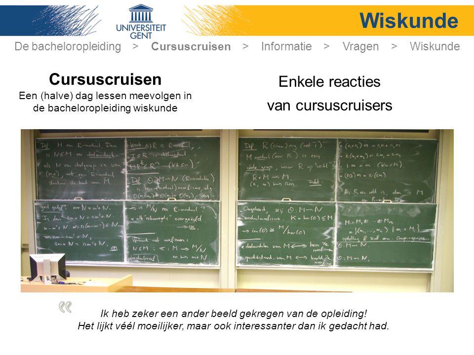 Wiskunde Enkele reacties van cursuscruisers Cursuscruisen Een (halve) dag lessen meevolgen in de bacheloropleiding wiskunde Ik heb zeker een ander beeld gekregen van de opleiding.