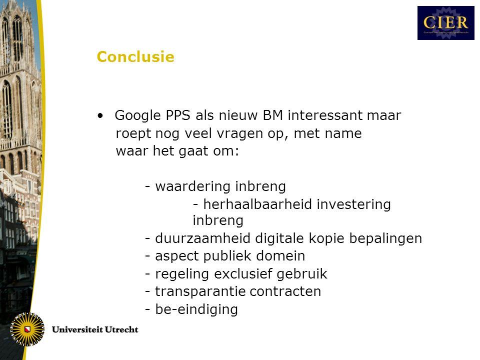 Conclusie •Google PPS als nieuw BM interessant maar roept nog veel vragen op, met name waar het gaat om: - waardering inbreng - herhaalbaarheid investering inbreng - duurzaamheid digitale kopie bepalingen - aspect publiek domein - regeling exclusief gebruik - transparantie contracten - be-eindiging