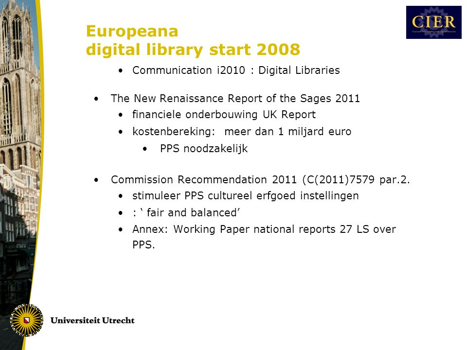 Europeana digital library start 2008 •Communication i2010 : Digital Libraries •The New Renaissance Report of the Sages 2011 •financiele onderbouwing UK Report •kostenbereking: meer dan 1 miljard euro • PPS noodzakelijk •Commission Recommendation 2011 (C(2011)7579 par.2.