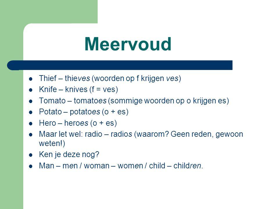 Meervoud  Thief – thieves (woorden op f krijgen ves)  Knife – knives (f = ves)  Tomato – tomatoes (sommige woorden op o krijgen es)  Potato – potatoes (o + es)  Hero – heroes (o + es)  Maar let wel: radio – radios (waarom.