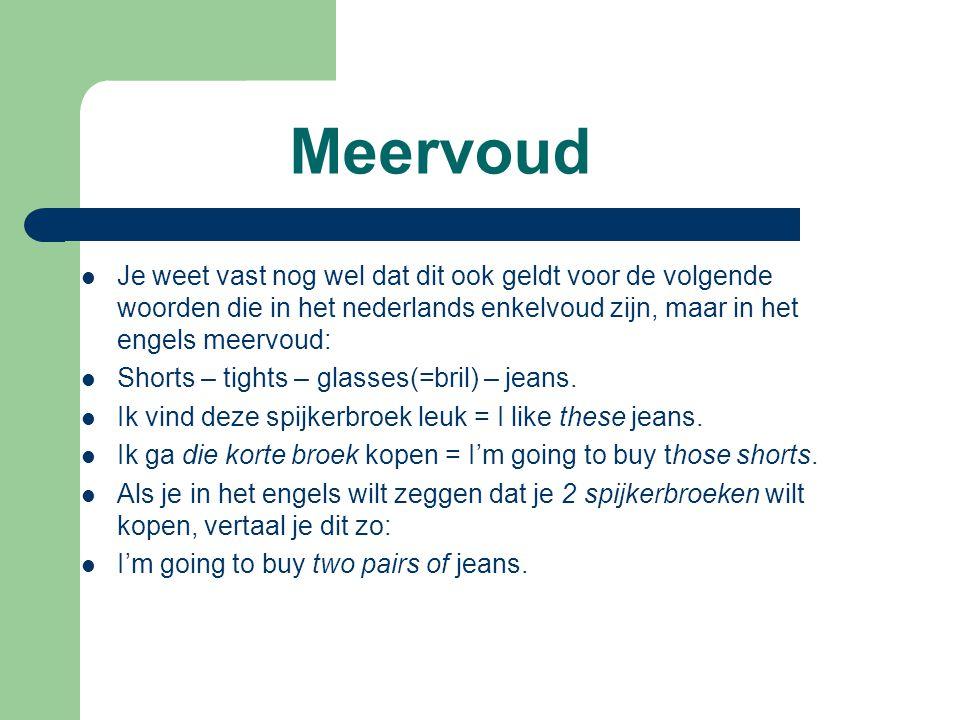 Meervoud  Je weet vast nog wel dat dit ook geldt voor de volgende woorden die in het nederlands enkelvoud zijn, maar in het engels meervoud:  Shorts – tights – glasses(=bril) – jeans.