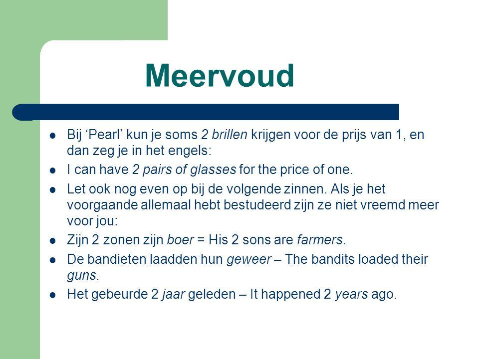 Meervoud  Bij 'Pearl' kun je soms 2 brillen krijgen voor de prijs van 1, en dan zeg je in het engels:  I can have 2 pairs of glasses for the price of one.