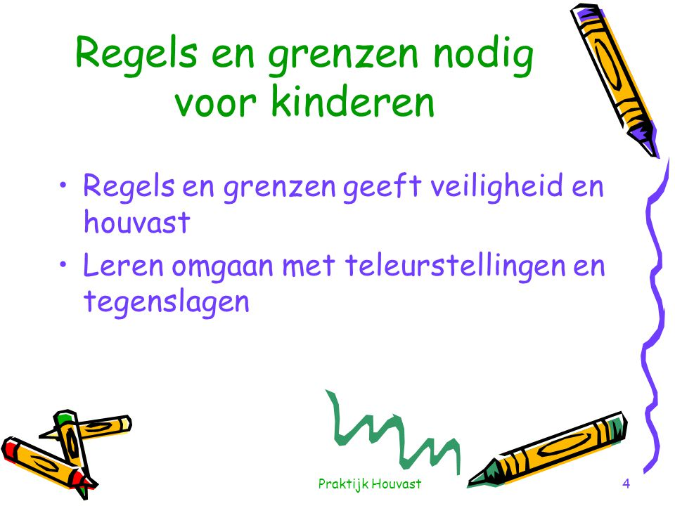 Praktijk Houvast4 Regels en grenzen nodig voor kinderen •Regels en grenzen geeft veiligheid en houvast •Leren omgaan met teleurstellingen en tegenslag