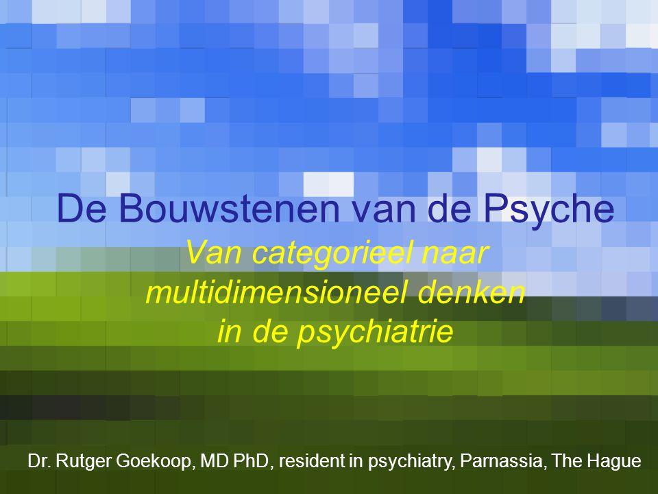 De Bouwstenen van de Psyche Van categorieel naar multidimensioneel denken in de psychiatrie Dr. Rutger Goekoop, MD PhD, resident in psychiatry, Parnas