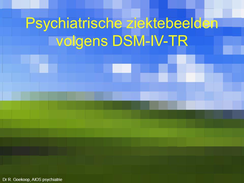 Psychiatrische ziektebeelden volgens DSM-IV-TR Dr R. Goekoop, AIOS psychiatrie