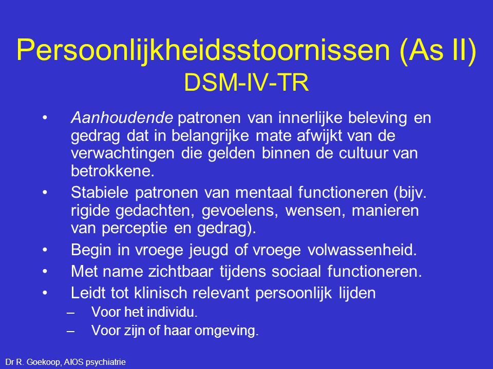 As II stoornissen DSM-IV-TR •Categorieen van persoonlijkheidsstoornissen: Cluster A: a.Paranoïde b.Schizoïde c.Schizotypische Cluster B: a.Narcistische b.Antisociale c.Borderline d.Theatrale Cluster C: a.Vermijdende b.Afhankelijke c.Obsessief-compulsieve Excentriek, gereserveerd Impulsief, grillig Angstig, zenuwachtig Dr R.