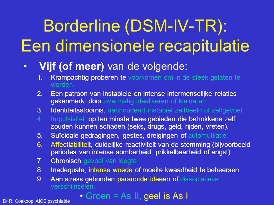 Borderline (DSM-IV-TR): Een dimensionele recapitulatie •Vijf (of meer) van de volgende: 1.Krampachtig proberen te voorkomen om in de steek gelaten te