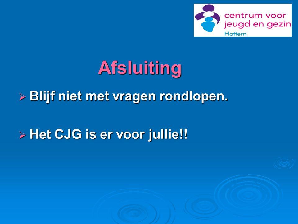 Afsluiting  Blijf niet met vragen rondlopen.  Het CJG is er voor jullie!!
