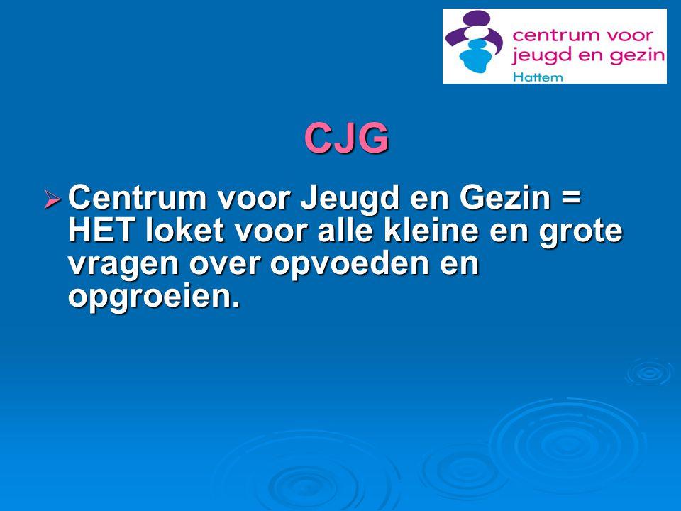 CJG  Centrum voor Jeugd en Gezin = HET loket voor alle kleine en grote vragen over opvoeden en opgroeien.