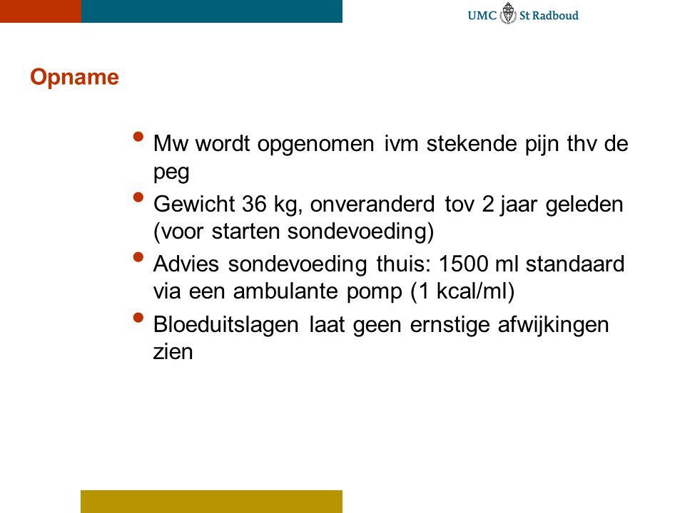 Opname • Mw wordt opgenomen ivm stekende pijn thv de peg • Gewicht 36 kg, onveranderd tov 2 jaar geleden (voor starten sondevoeding) • Advies sondevoe