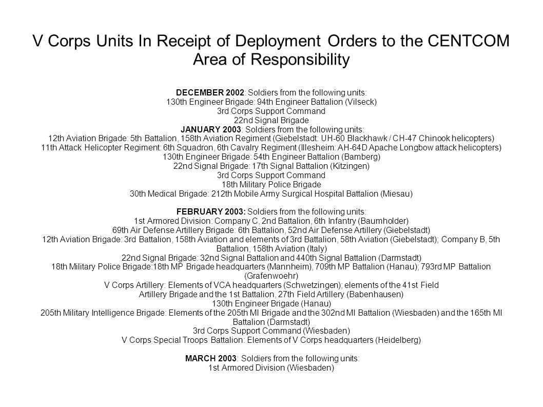 V Corps Units In Receipt of Deployment Orders to the CENTCOM Area of Responsibility DECEMBER 2002: Soldiers from the following units: 130th Engineer Brigade: 94th Engineer Battalion (Vilseck) 3rd Corps Support Command 22nd Signal Brigade JANUARY 2003: Soldiers from the following units: 12th Aviation Brigade: 5th Battalion, 158th Aviation Regiment (Giebelstadt: UH-60 Blackhawk / CH-47 Chinook helicopters) 11th Attack Helicopter Regiment: 6th Squadron, 6th Cavalry Regiment (Illesheim: AH-64D Apache Longbow attack helicopters) 130th Engineer Brigade: 54th Engineer Battalion (Bamberg) 22nd Signal Brigade: 17th Signal Battalion (Kitzingen) 3rd Corps Support Command 18th Military Police Brigade 30th Medical Brigade: 212th Mobile Army Surgical Hospital Battalion (Miesau) FEBRUARY 2003: Soldiers from the following units: 1st Armored Division: Company C, 2nd Battalion, 6th Infantry (Baumholder) 69th Air Defense Artillery Brigade: 6th Battalion, 52nd Air Defense Artillery (Giebelstadt) 12th Aviation Brigade: 3rd Battalion, 158th Aviation and elements of 3rd Battalion, 58th Aviation (Giebelstadt); Company B, 5th Battalion, 158th Aviation (Italy) 22nd Signal Brigade: 32nd Signal Battalion and 440th Signal Battalion (Darmstadt) 18th Military Police Brigade:18th MP Brigade headquarters (Mannheim), 709th MP Battalion (Hanau); 793rd MP Battalion (Grafenwoehr) V Corps Artillery: Elements of VCA headquarters (Schwetzingen); elements of the 41st Field Artillery Brigade and the 1st Battalion, 27th Field Artillery (Babenhausen) 130th Engineer Brigade (Hanau) 205th Military Intelligence Brigade: Elements of the 205th MI Brigade and the 302nd MI Battalion (Wiesbaden) and the 165th MI Battalion (Darmstadt) 3rd Corps Support Command (Wiesbaden) V Corps Special Troops Battalion: Elements of V Corps headquarters (Heidelberg) MARCH 2003: Soldiers from the following units: 1st Armored Division (Wiesbaden)