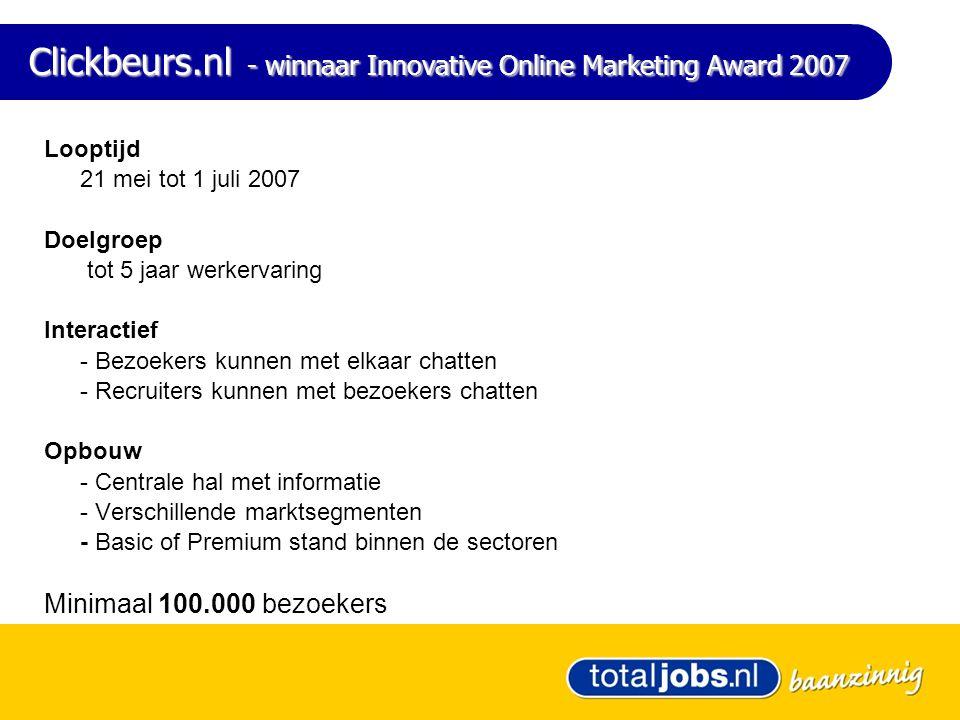 Clickbeurs.nl - winnaar Innovative Online Marketing Award 2007 Looptijd 21 mei tot 1 juli 2007 Doelgroep tot 5 jaar werkervaring Interactief - Bezoekers kunnen met elkaar chatten - Recruiters kunnen met bezoekers chatten Opbouw - Centrale hal met informatie - Verschillende marktsegmenten - Basic of Premium stand binnen de sectoren Minimaal 100.000 bezoekers