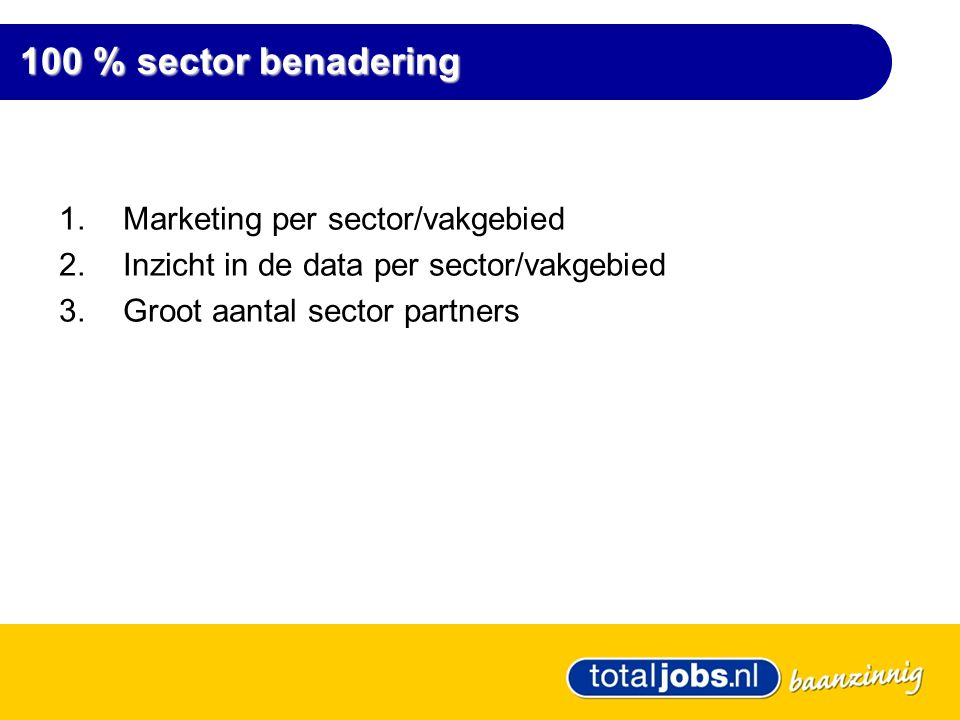 100 % sector benadering 100 % sector benadering 1.Marketing per sector/vakgebied 2.Inzicht in de data per sector/vakgebied 3.Groot aantal sector partners