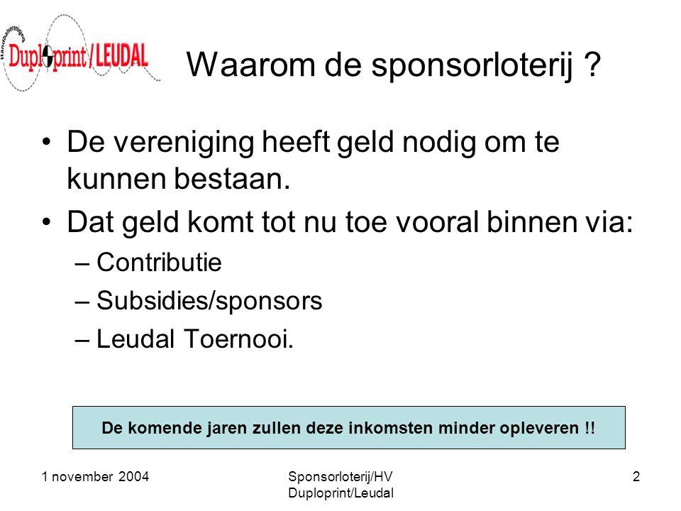 1 november 2004Sponsorloterij/HV Duploprint/Leudal 2 Waarom de sponsorloterij ? •De vereniging heeft geld nodig om te kunnen bestaan. •Dat geld komt t