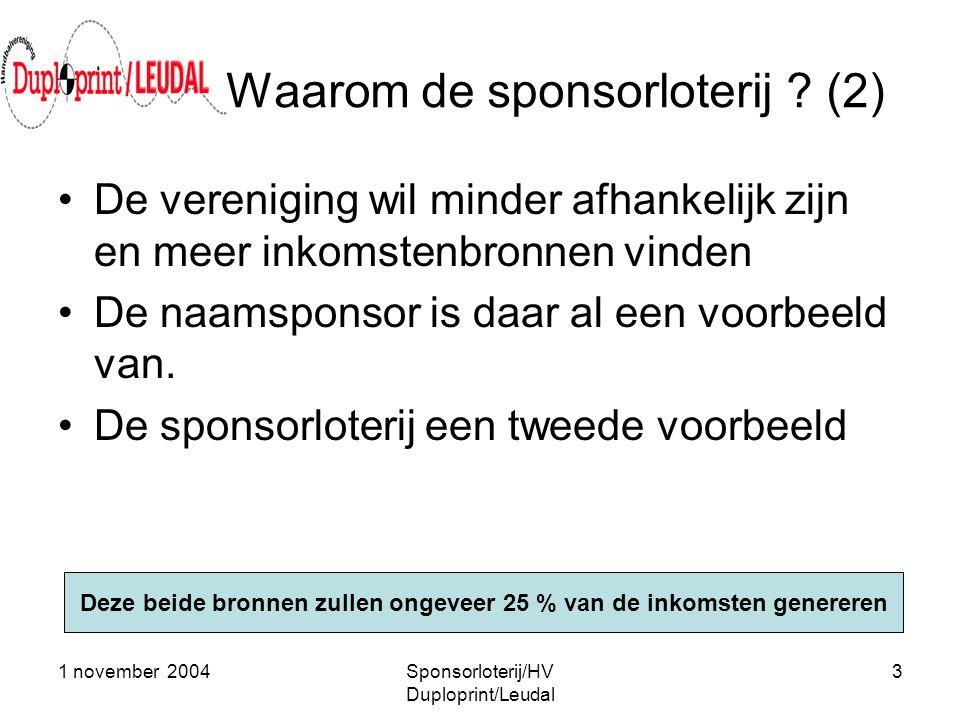 1 november 2004Sponsorloterij/HV Duploprint/Leudal 3 Waarom de sponsorloterij ? (2) •De vereniging wil minder afhankelijk zijn en meer inkomstenbronne