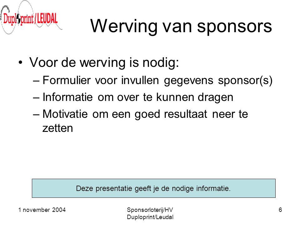 1 november 2004Sponsorloterij/HV Duploprint/Leudal 6 Werving van sponsors •Voor de werving is nodig: –Formulier voor invullen gegevens sponsor(s) –Inf
