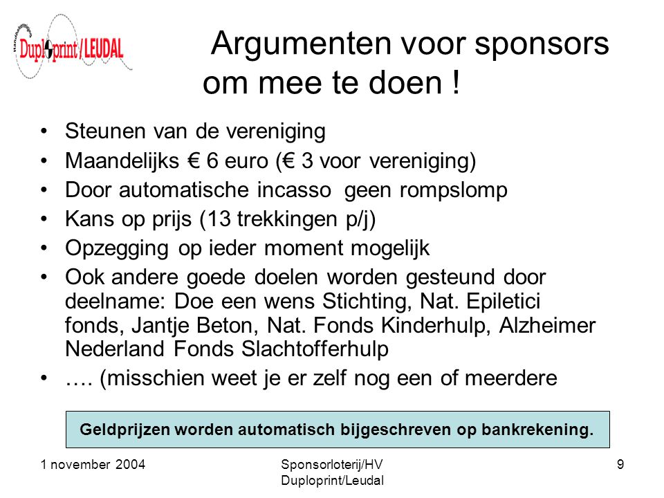 1 november 2004Sponsorloterij/HV Duploprint/Leudal 9 Argumenten voor sponsors om mee te doen ! •Steunen van de vereniging •Maandelijks € 6 euro (€ 3 v