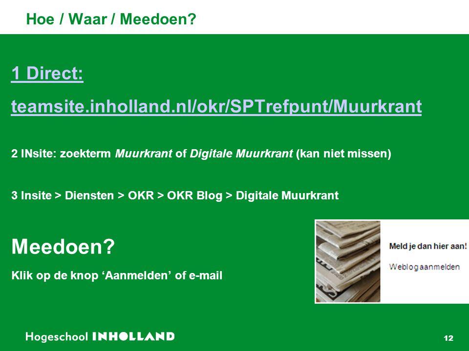 12 Hoe / Waar / Meedoen? 1 Direct: teamsite.inholland.nl/okr/SPTrefpunt/Muurkrant 2 INsite: zoekterm Muurkrant of Digitale Muurkrant (kan niet missen)