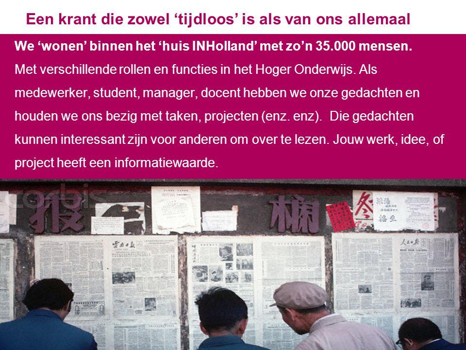 3 Een krant die zowel 'tijdloos' is als van ons allemaal We 'wonen' binnen het 'huis INHolland' met zo'n 35.000 mensen. Met verschillende rollen en fu