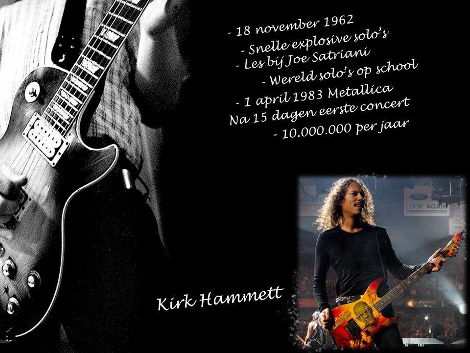 - 18 november 1962 - Snelle explosive solo's - Les bij Joe Satriani - Wereld solo's op school - 1 april 1983 Metallica Na 15 dagen eerste concert - 10