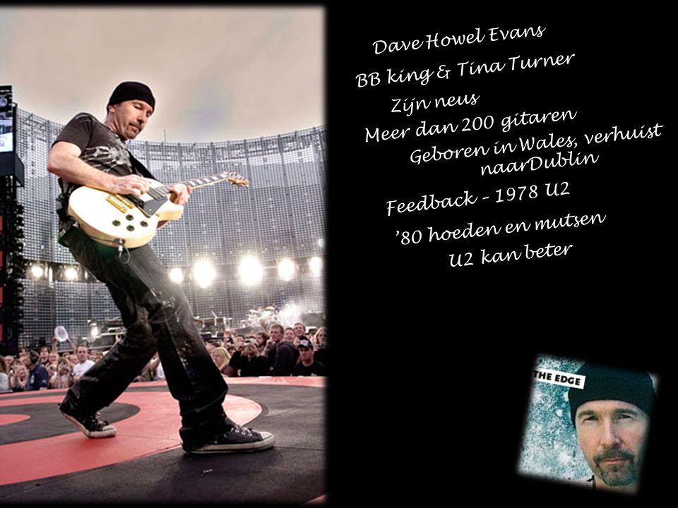 Dave Howel Evans BB king & Tina Turner Zijn neus Meer dan 200 gitaren Geboren in Wales, verhuist naarDublin Feedback – 1978 U2 '80 hoeden en mutsen U2