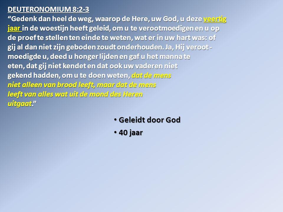 • Geleidt door God • 40 jaar • in de woestijn DEUTERONOMIUM 8:2-3 Gedenk dan heel de weg, waarop de Here, uw God, u deze veertig jaar in de woestijn heeft geleid, om u te verootmoedigen en u op de proef te stellen ten einde te weten, wat er in uw hart was: of gij al dan niet zijn geboden zoudt onderhouden.