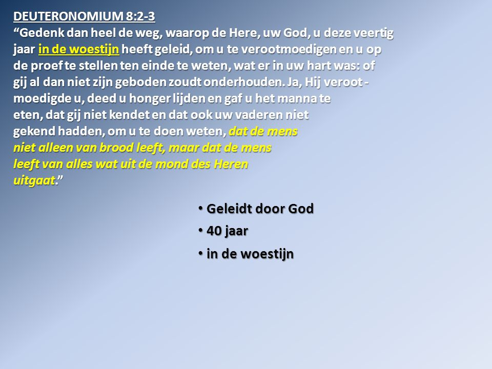• Geleidt door God • 40 jaar • in de woestijn • op de proef gesteld DEUTERONOMIUM 8:2-3 Gedenk dan heel de weg, waarop de Here, uw God, u deze veertig jaar in de woestijn heeft geleid, om u te verootmoedigen en u op de proef te stellen ten einde te weten, wat er in uw hart was: of gij al dan niet zijn geboden zoudt onderhouden.