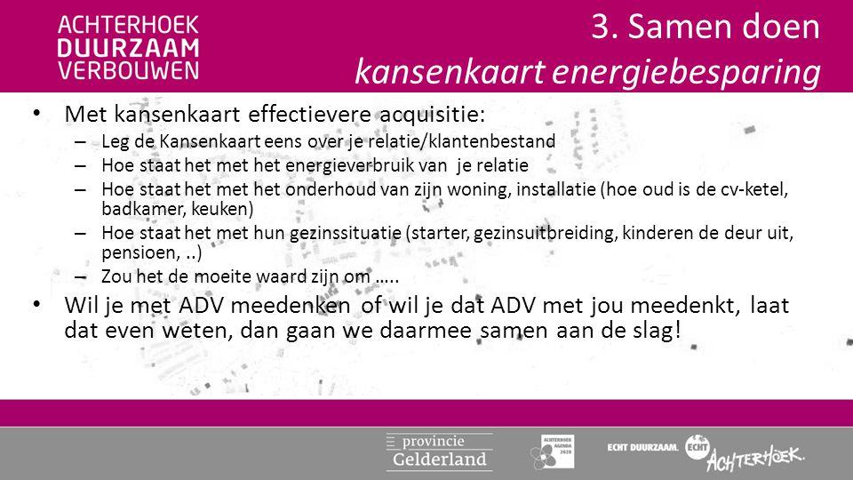 3. Samen doen kansenkaart energiebesparing • Met kansenkaart effectievere acquisitie: – Leg de Kansenkaart eens over je relatie/klantenbestand – Hoe s