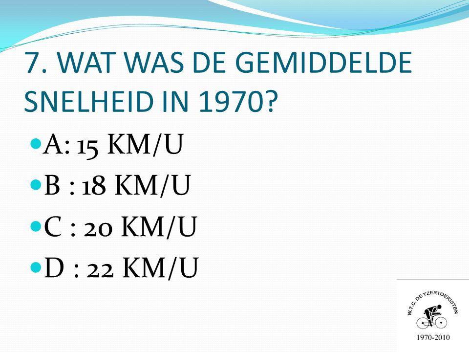 7. WAT WAS DE GEMIDDELDE SNELHEID IN 1970  A: 15 KM/U  B : 18 KM/U  C : 20 KM/U  D : 22 KM/U