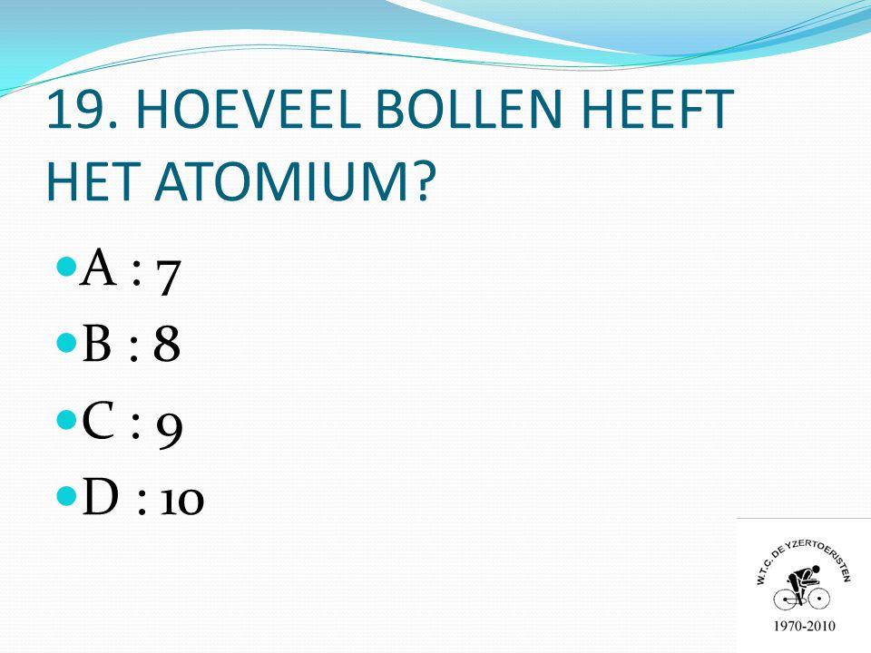 19. HOEVEEL BOLLEN HEEFT HET ATOMIUM  A : 7  B : 8  C : 9  D : 10