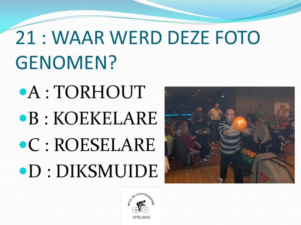 21 : WAAR WERD DEZE FOTO GENOMEN  A : TORHOUT  B : KOEKELARE  C : ROESELARE  D : DIKSMUIDE
