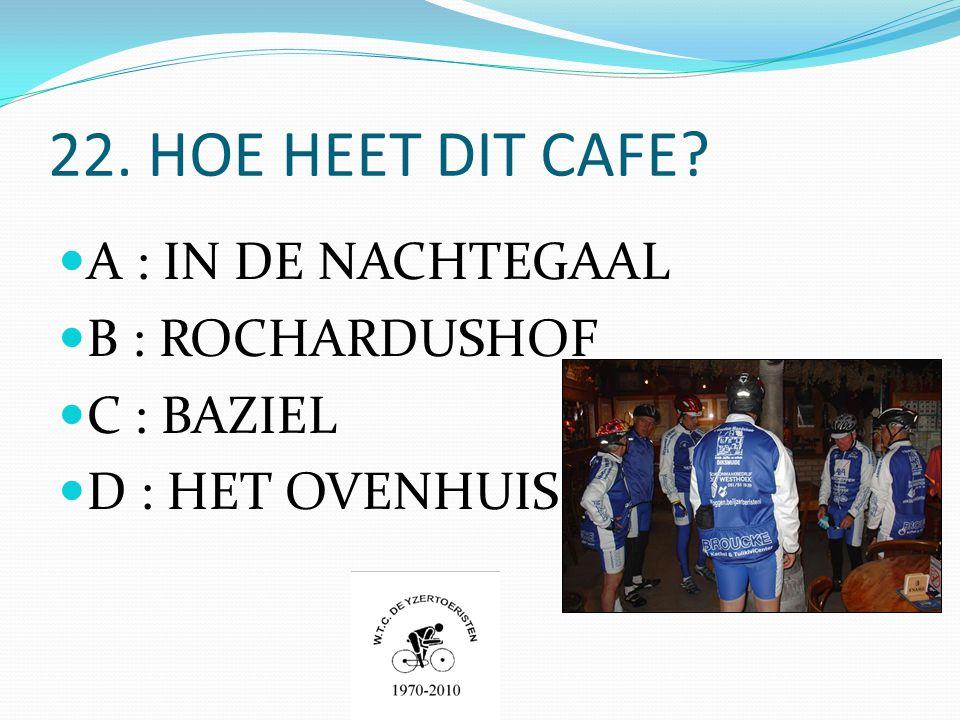 22. HOE HEET DIT CAFE  A : IN DE NACHTEGAAL  B : ROCHARDUSHOF  C : BAZIEL  D : HET OVENHUIS
