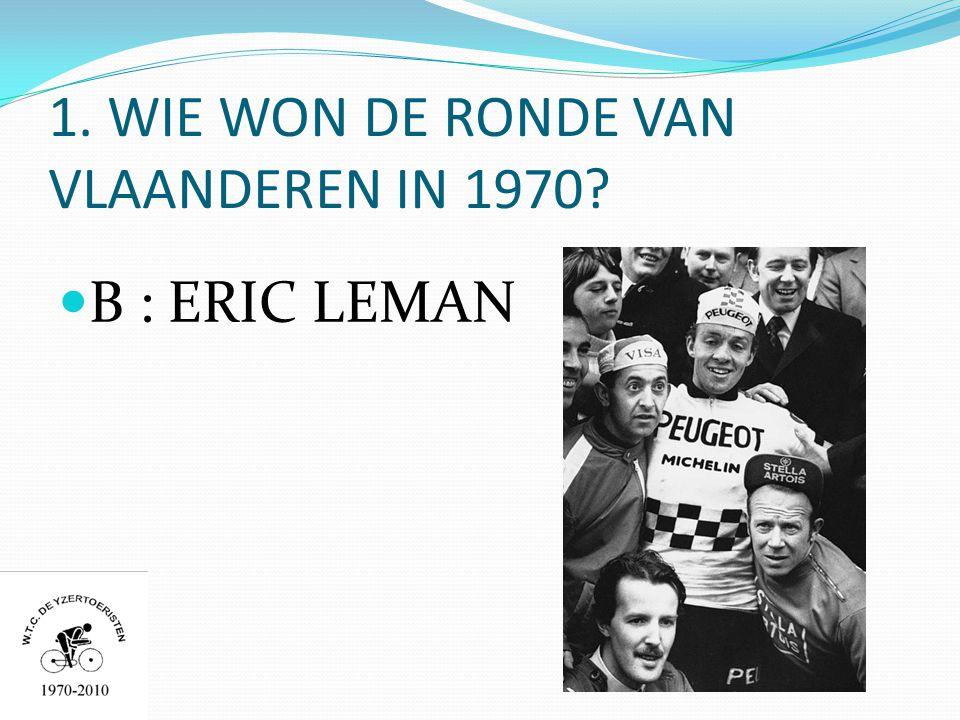 1. WIE WON DE RONDE VAN VLAANDEREN IN 1970  B : ERIC LEMAN