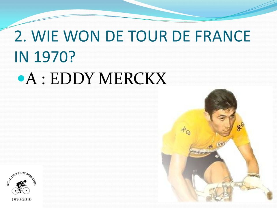2. WIE WON DE TOUR DE FRANCE IN 1970  A : EDDY MERCKX