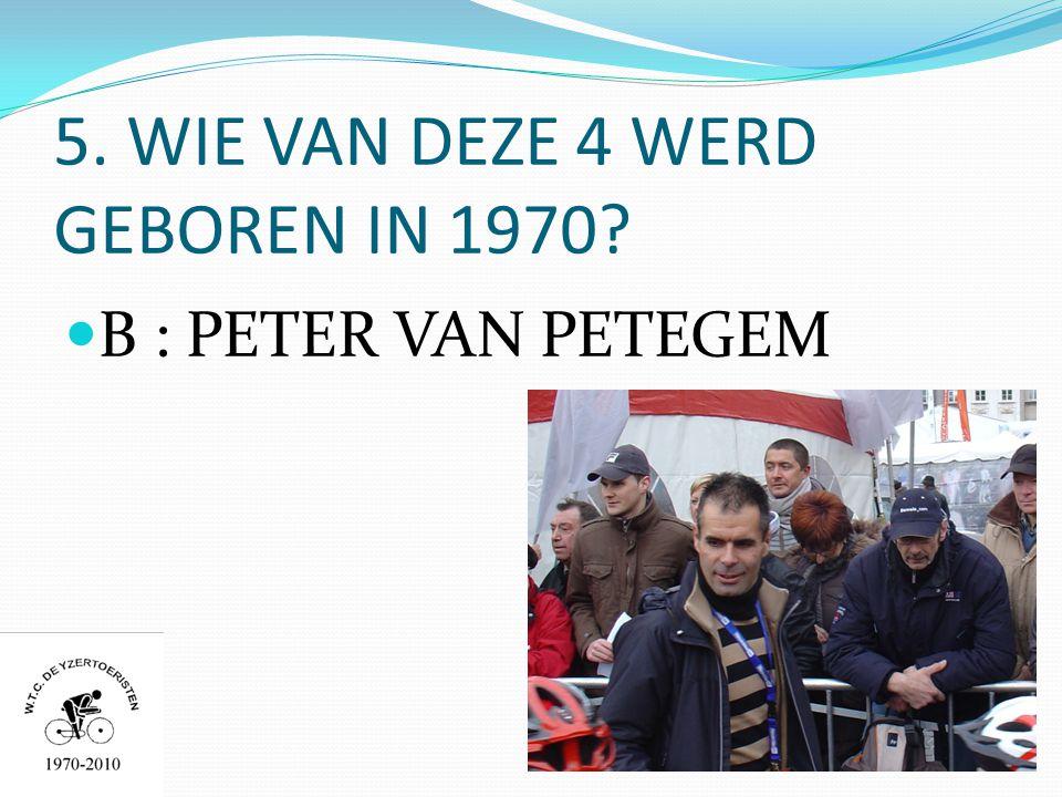 5. WIE VAN DEZE 4 WERD GEBOREN IN 1970  B : PETER VAN PETEGEM