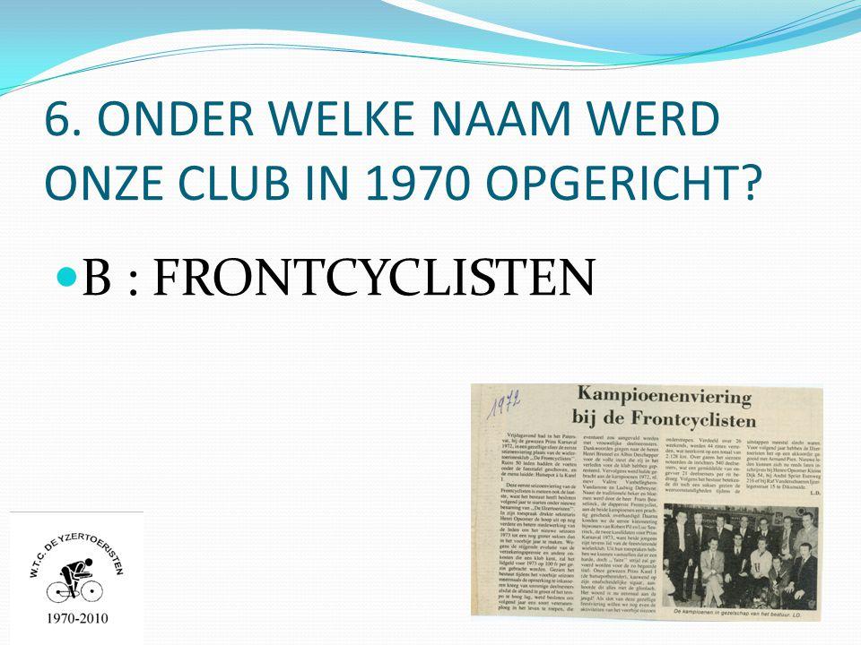 6. ONDER WELKE NAAM WERD ONZE CLUB IN 1970 OPGERICHT  B : FRONTCYCLISTEN